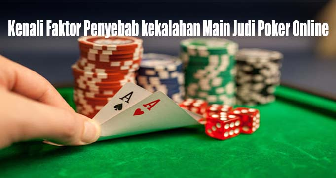 Kenali Faktor Penyebab kekalahan Main Judi Poker Online