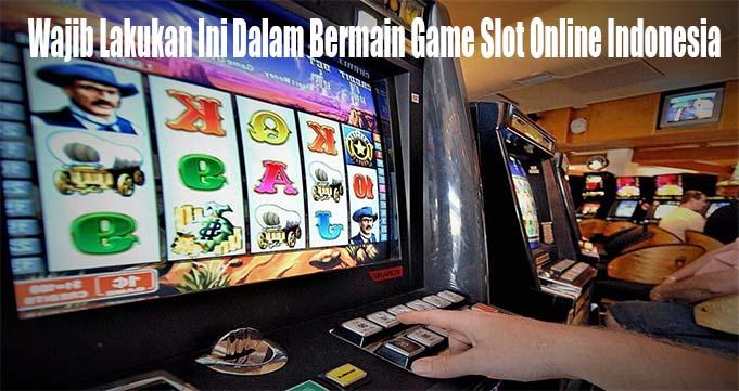 Wajib Lakukan Ini Dalam Bermain Game Slot Online Indonesia